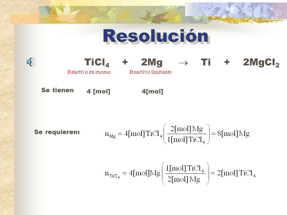 Resolución TiCl4 + 2Mg  Ti + 2MgCl2 Se tienen 4 [mol] 4[mol]